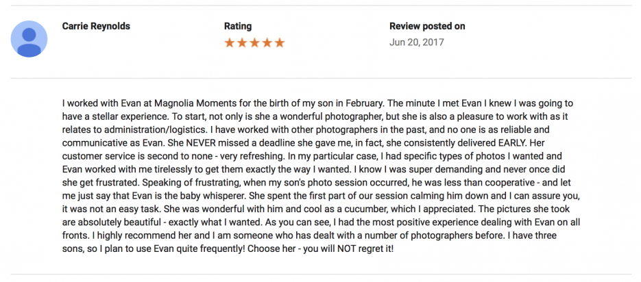 I worked with Evan at Magnolia Moments for the birth of my son in February. The minute I met Evan I knew I was going to have a stellar experience. To start, not only is she a wonderful photographer, but she is also a pleasure to work with as it relates to administration/logistics. I have worked with other photographers in the past, and no one is as reliable and communicative as Evan. She NEVER missed a deadline she gave me, in fact, she consistently delivered EARLY. Her customer service is second to none - very refreshing. In my particular case, I had specific types of photos I wanted and Evan worked with me tirelessly to get them exactly the way I wanted. I know I was super demanding and never once did she get frustrated. Speaking of frustrating, when my son